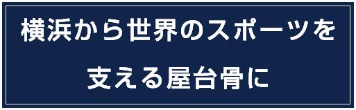 横浜から世界のスポーツを支える屋台骨に